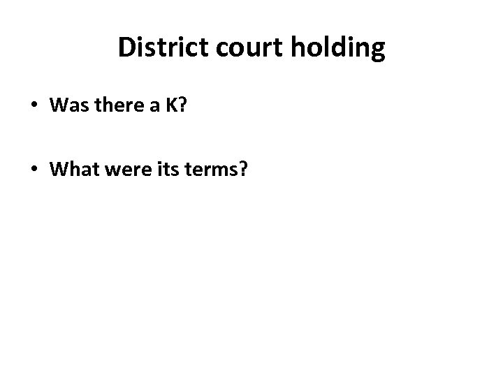District court holding • Was there a K? • What were its terms?
