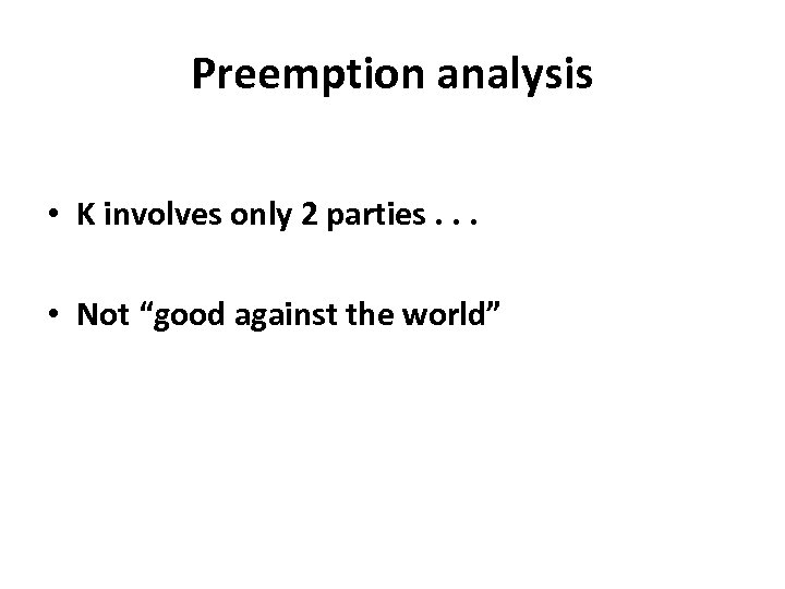 """Preemption analysis • K involves only 2 parties. . . • Not """"good against"""
