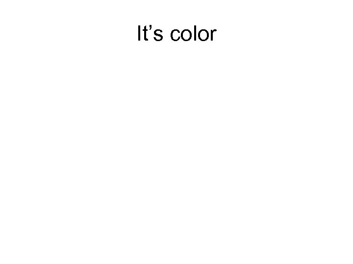 It's color