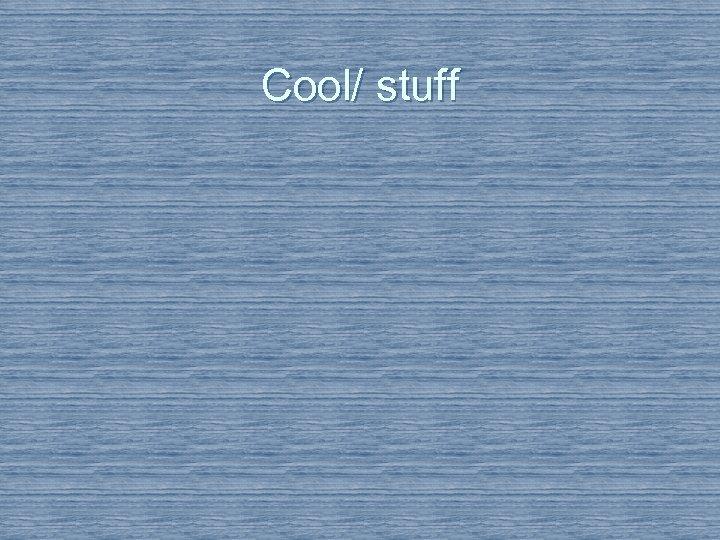 Cool/ stuff