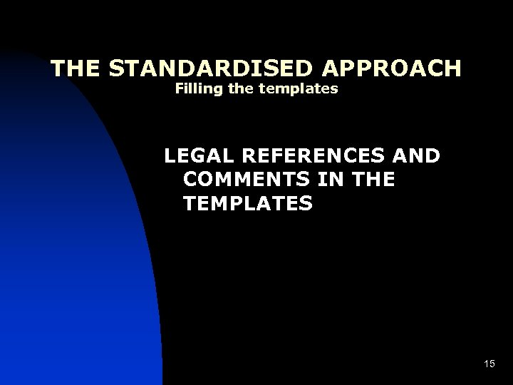 THE STANDARDISED APPROACH Filling the templates LEGAL REFERENCES AND COMMENTS IN THE TEMPLATES 15