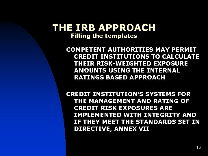 THE IRB APPROACH Filling the templates COMPETENT AUTHORITIES MAY PERMIT CREDIT INSTITUTIONS TO CALCULATE