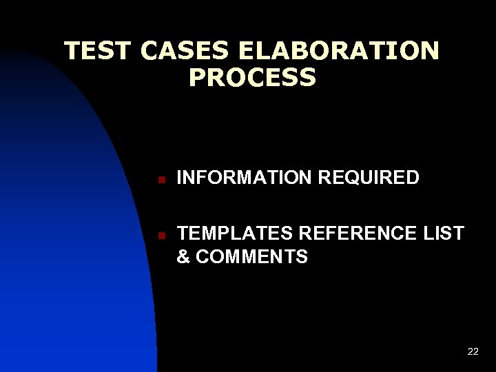 TEST CASES ELABORATION PROCESS n n INFORMATION REQUIRED TEMPLATES REFERENCE LIST & COMMENTS 22