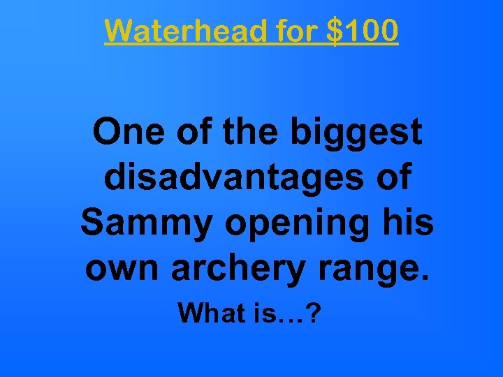 Waterhead for $100 One of the biggest disadvantages of Sammy opening his own archery