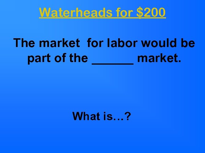 Waterheads for $200 The market for labor would be part of the ______ market.