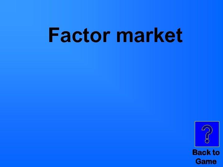 Factor market Back to Game