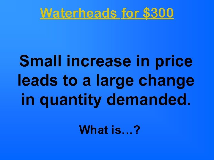 Waterheads for $300 Small increase in price leads to a large change in quantity