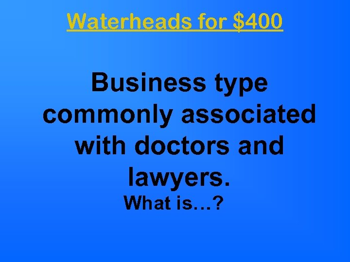 Waterheads for $400 Business type commonly associated with doctors and lawyers. What is…?