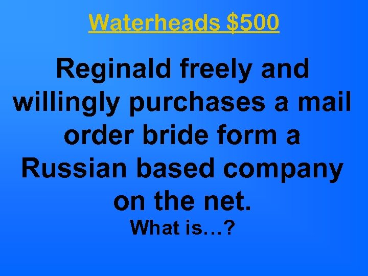 Waterheads $500 Reginald freely and willingly purchases a mail order bride form a Russian