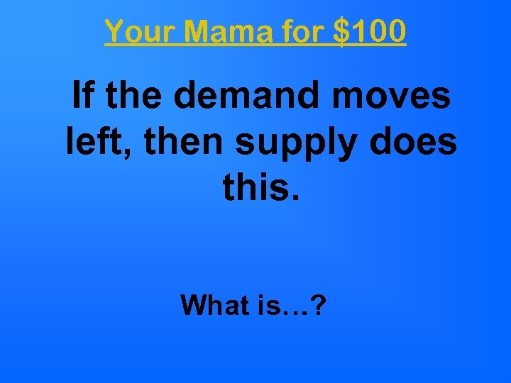 Your Mama for $100 If the demand moves left, then supply does this. What