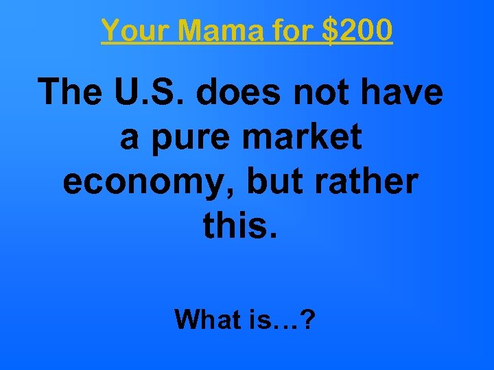Your Mama for $200 The U. S. does not have a pure market economy,