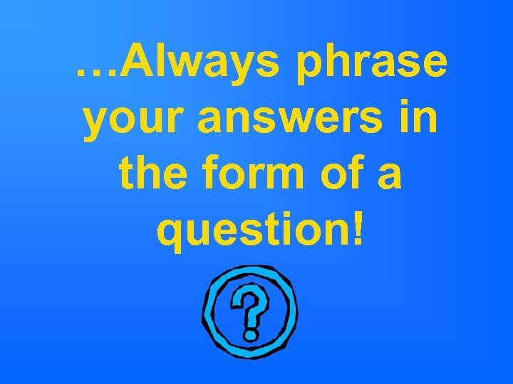 …Always phrase your answers in the form of a question!