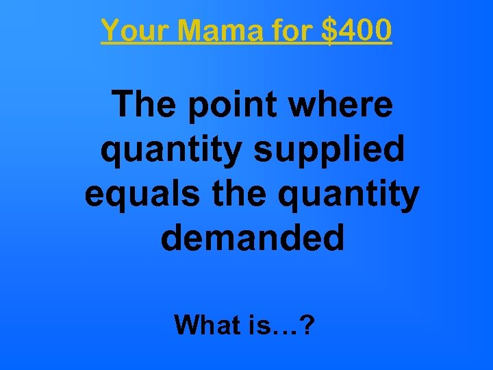 Your Mama for $400 The point where quantity supplied equals the quantity demanded What