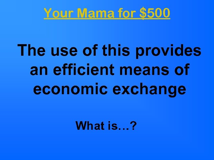 Your Mama for $500 The use of this provides an efficient means of economic