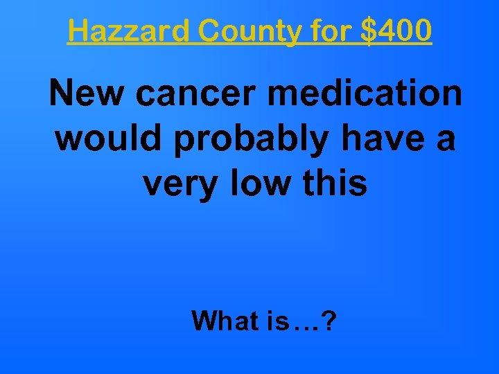 Hazzard County for $400 New cancer medication would probably have a very low this