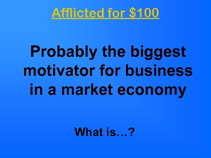 Afflicted for $100 Probably the biggest motivator for business in a market economy What