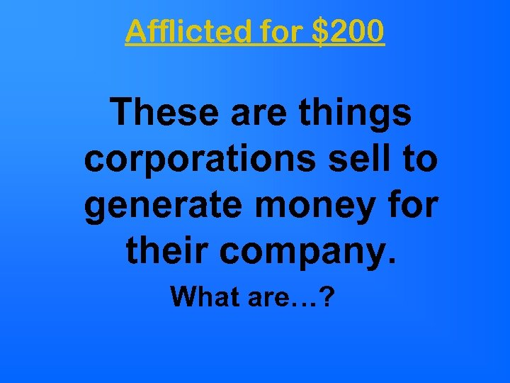 Afflicted for $200 These are things corporations sell to generate money for their company.