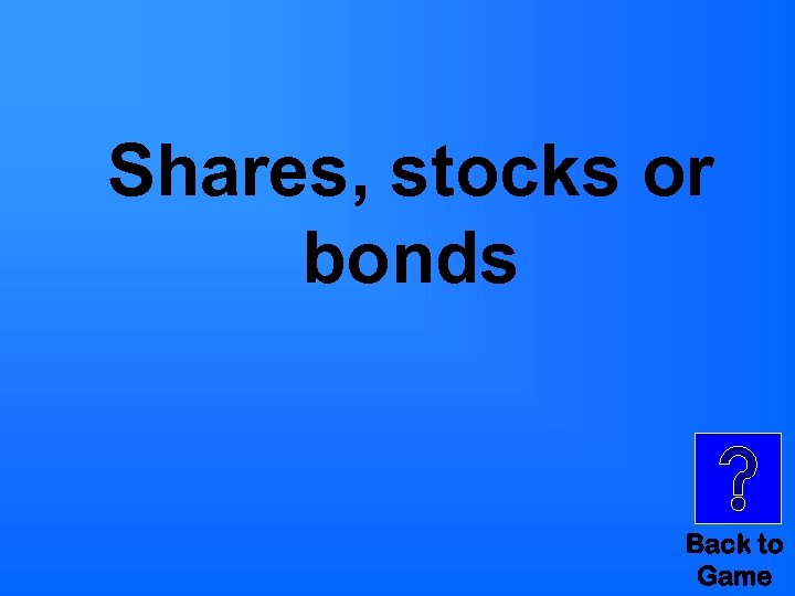 Shares, stocks or bonds Back to Game