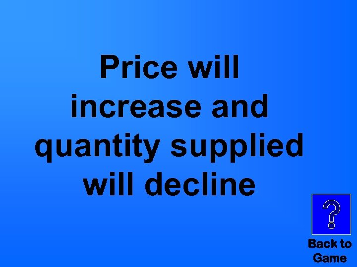 Price will increase and quantity supplied will decline Back to Game