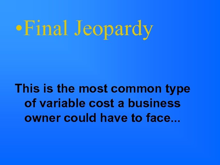 • Final Jeopardy This is the most common type of variable cost a