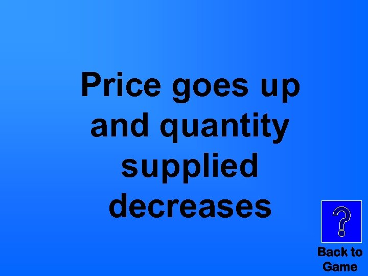 Price goes up and quantity supplied decreases Back to Game