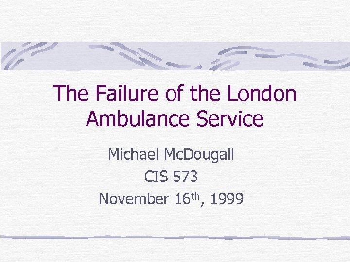 The Failure of the London Ambulance Service Michael Mc. Dougall CIS 573 November 16