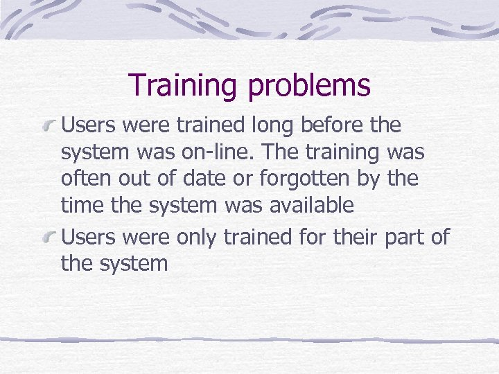 Training problems Users were trained long before the system was on-line. The training was