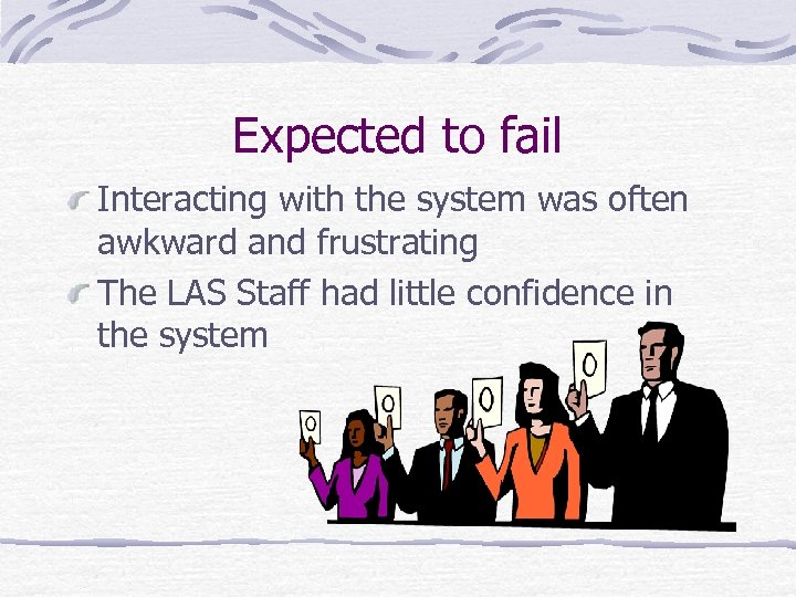 Expected to fail Interacting with the system was often awkward and frustrating The LAS
