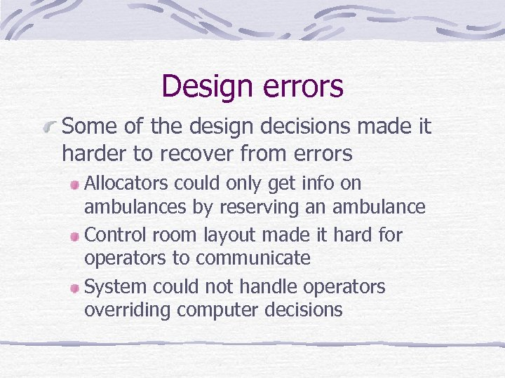 Design errors Some of the design decisions made it harder to recover from errors