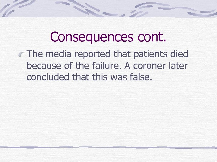 Consequences cont. The media reported that patients died because of the failure. A coroner