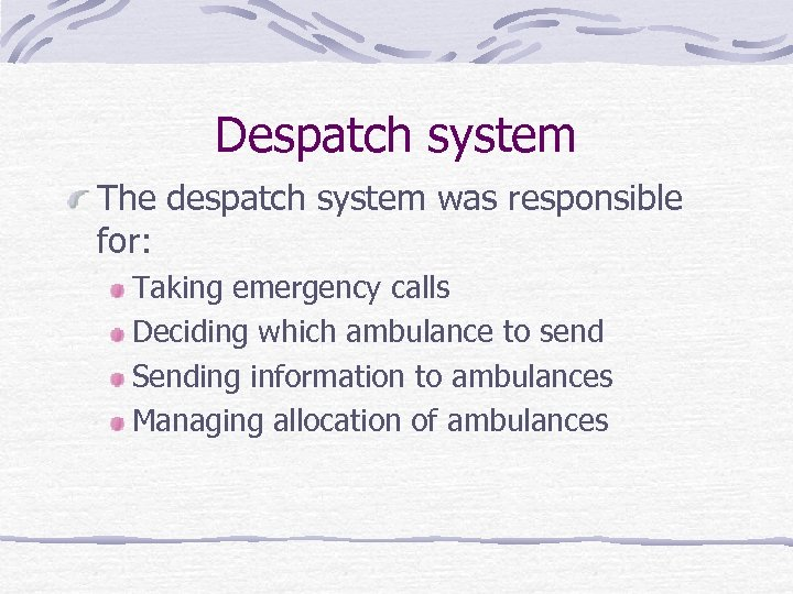 Despatch system The despatch system was responsible for: Taking emergency calls Deciding which ambulance