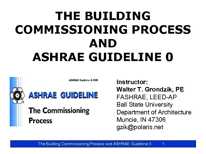 THE BUILDING COMMISSIONING PROCESS AND ASHRAE GUIDELINE 0 Instructor: Walter T. Grondzik, PE FASHRAE,