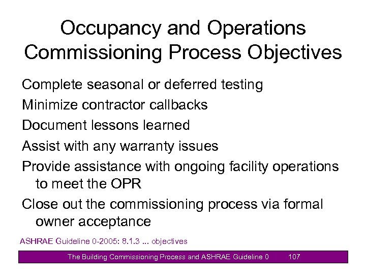 Occupancy and Operations Commissioning Process Objectives Complete seasonal or deferred testing Minimize contractor callbacks