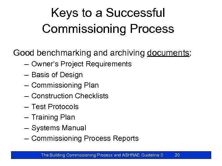 Keys to a Successful Commissioning Process Good benchmarking and archiving documents: – – –