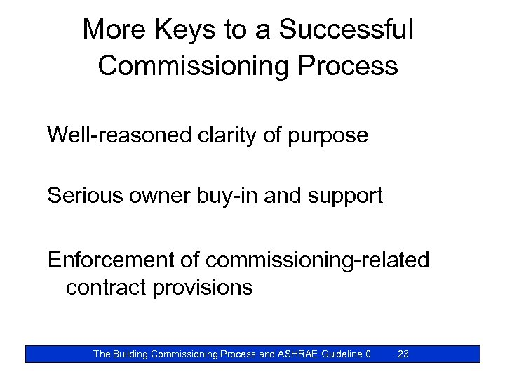 More Keys to a Successful Commissioning Process Well-reasoned clarity of purpose Serious owner buy-in