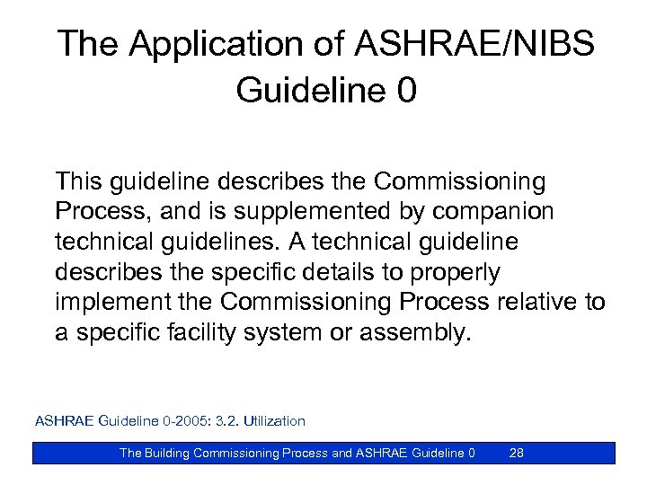 The Application of ASHRAE/NIBS Guideline 0 This guideline describes the Commissioning Process, and is
