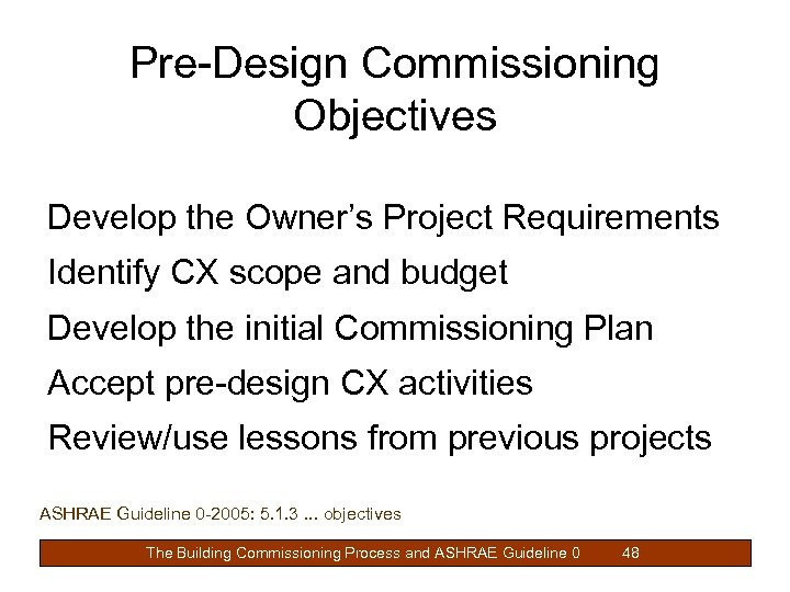 Pre-Design Commissioning Objectives Develop the Owner's Project Requirements Identify CX scope and budget Develop