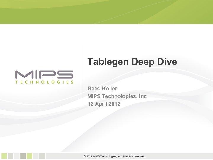 Tablegen Deep Dive Reed Kotler MIPS Technologies, Inc 12 April 2012 1 © 2011