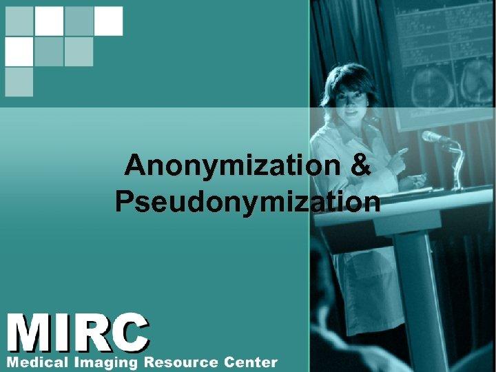 Anonymization & Pseudonymization