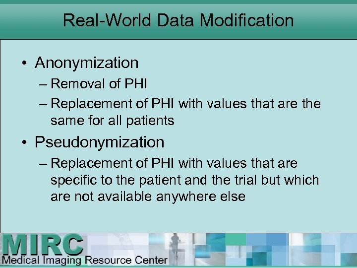 Real World Data Modification • Anonymization – Removal of PHI – Replacement of PHI