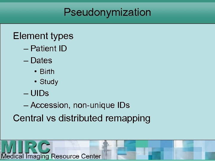 Pseudonymization Element types – Patient ID – Dates • Birth • Study – UIDs