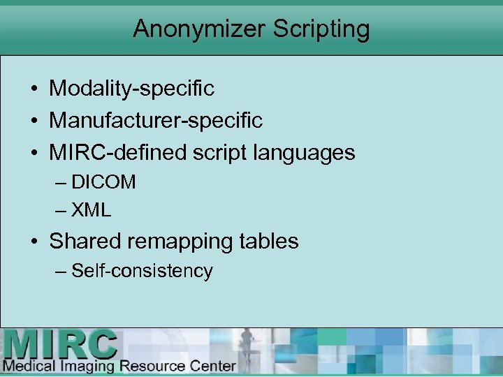 Anonymizer Scripting • Modality specific • Manufacturer specific • MIRC defined script languages –