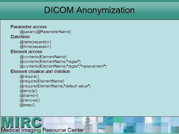 DICOM Anonymization Parameter access @param(@Parameter. Name) Date/time @date(separator) @time(separator) Element access @contents(Element. Name) @contents(Element.