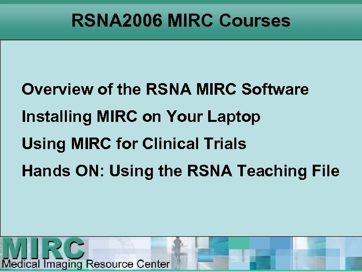 RSNA 2006 MIRC Courses Overview of the RSNA MIRC Software Installing MIRC on Your