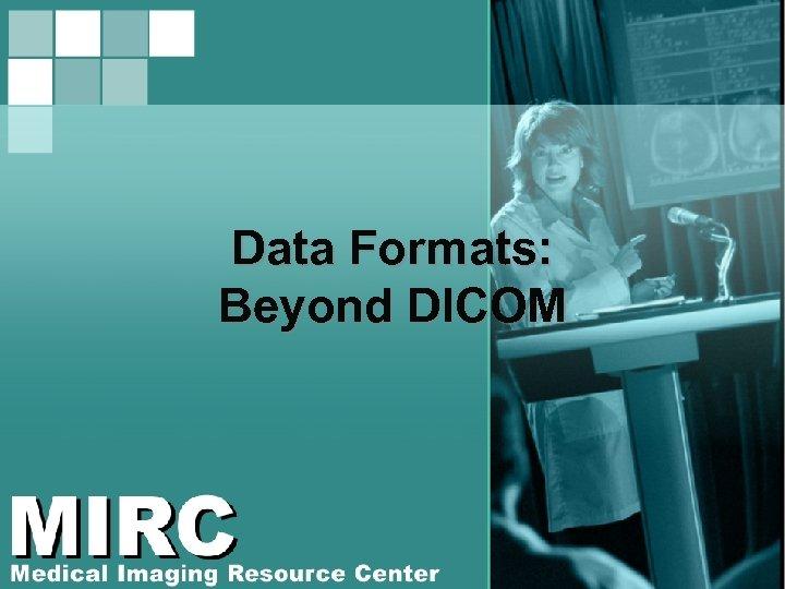 Data Formats: Beyond DICOM