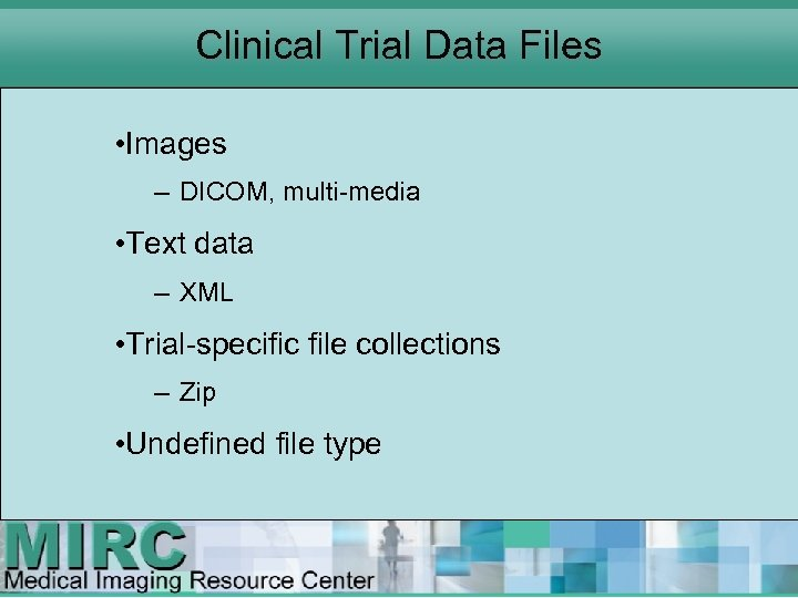 Clinical Trial Data Files • Images – DICOM, multi media • Text data –