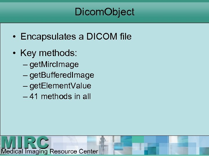 Dicom. Object • Encapsulates a DICOM file • Key methods: – get. Mirc. Image
