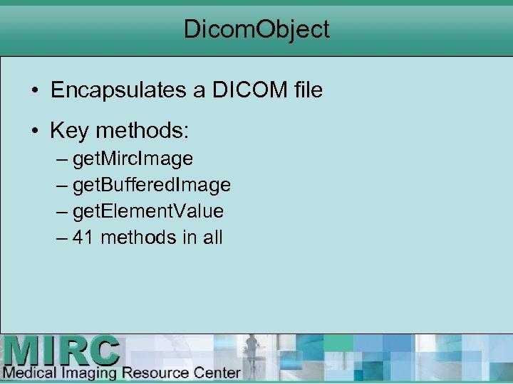 Dicom. Object • Encapsulates a DICOM file • Key methods: – get. Mirc. Image