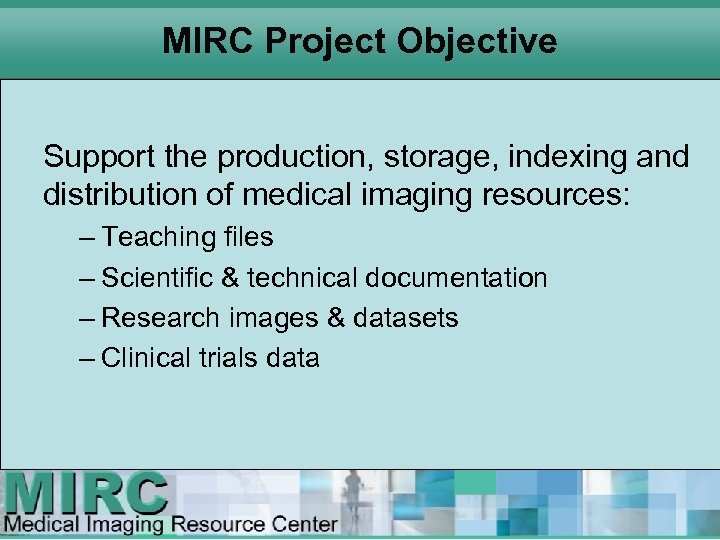 MIRC Project Objective Support the production, storage, indexing and distribution of medical imaging resources: