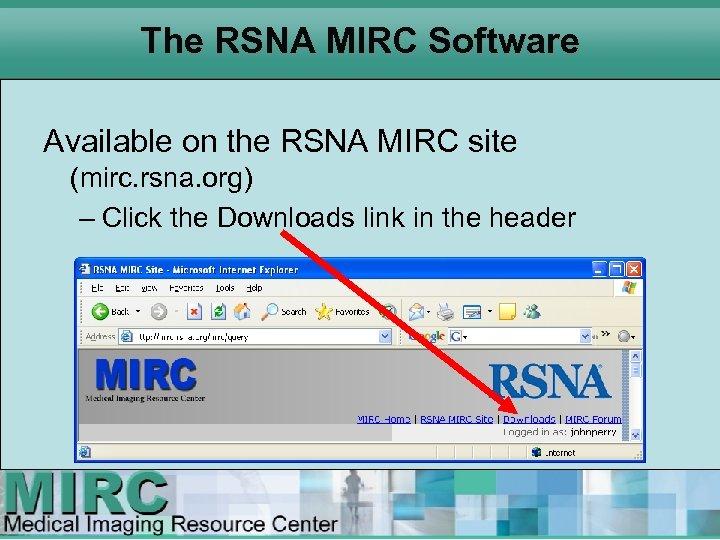 The RSNA MIRC Software Available on the RSNA MIRC site (mirc. rsna. org) –